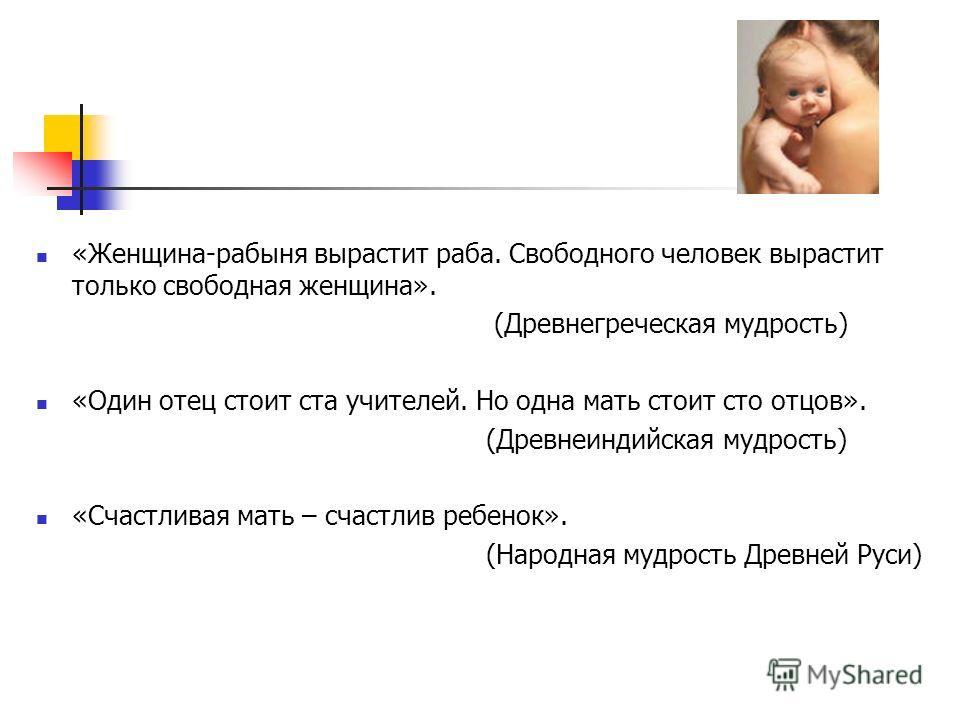 «Женщина-рабыня вырастит раба. Свободного человек вырастит только свободная женщина». (Древнегреческая мудрость) «Один отец стоит ста учителей. Но одна мать стоит сто отцов». (Древнеиндийская мудрость) «Счастливая мать – счастлив ребенок». (Народная