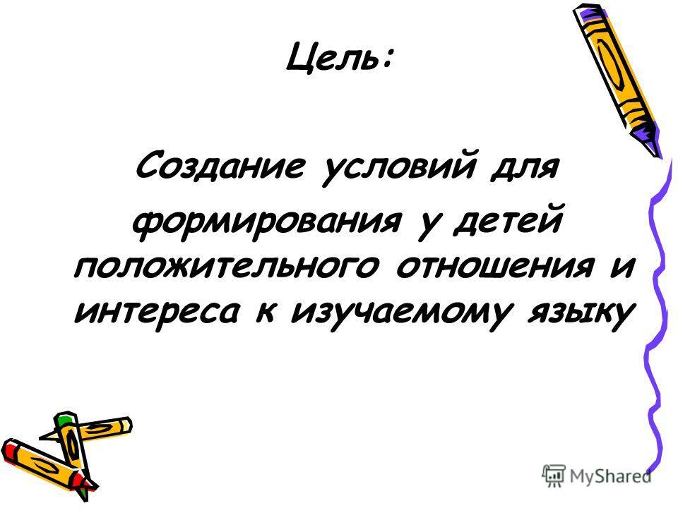 Цель: Создание условий для формирования у детей положительного отношения и интереса к изучаемому языку