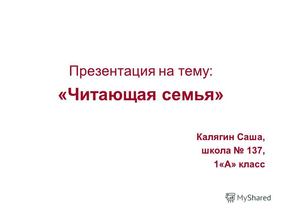 Презентация на тему: «Читающая семья» Калягин Саша, школа 137, 1«А» класс