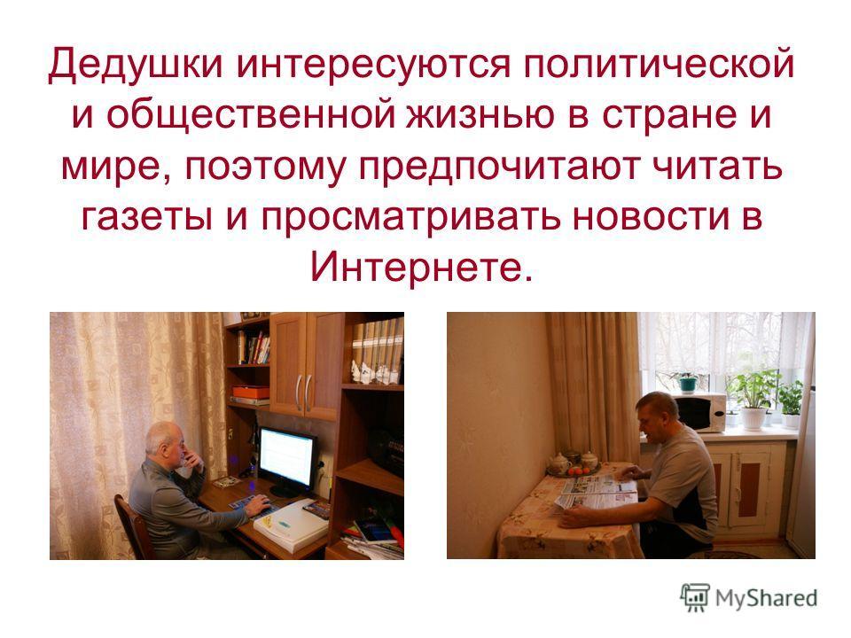 Дедушки интересуются политической и общественной жизнью в стране и мире, поэтому предпочитают читать газеты и просматривать новости в Интернете.