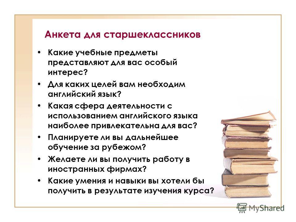 Анкета для старшеклассников Какие учебные предметы представляют для вас особый интерес? Для каких целей вам необходим английский язык? Какая сфера деятельности с использованием английского языка наиболее привлекательна для вас? Планируете ли вы дальн