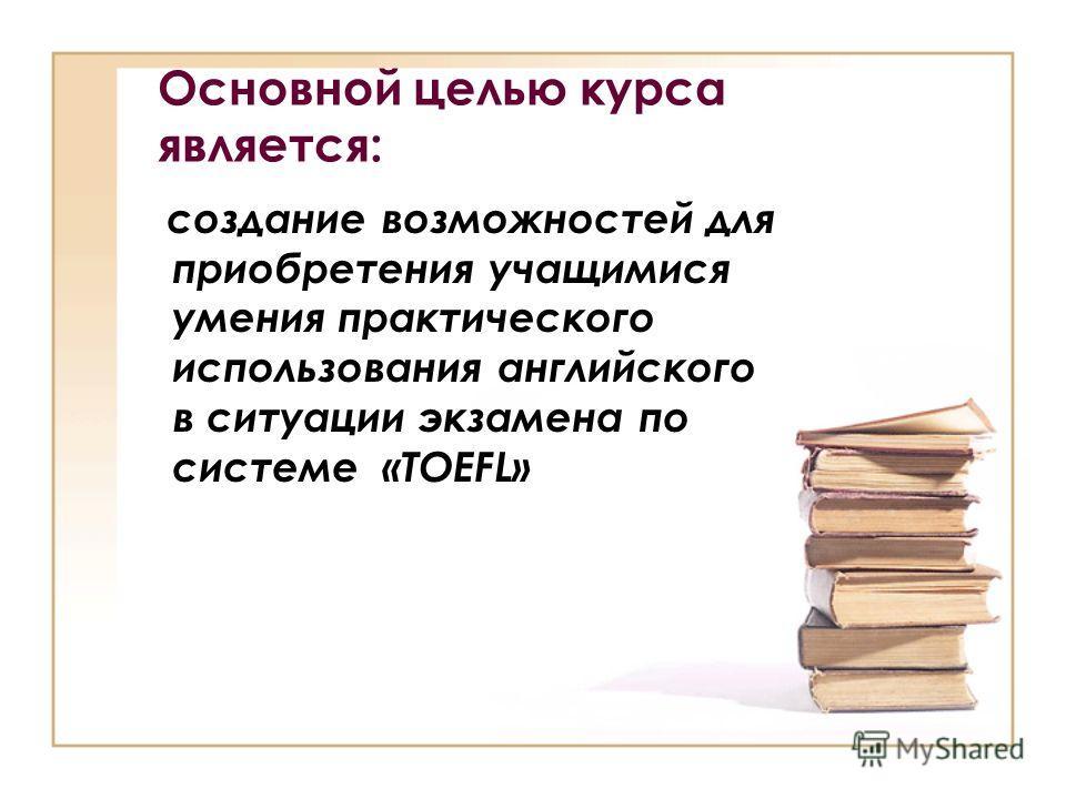Основной целью курса является: создание возможностей для приобретения учащимися умения практического использования английского в ситуации экзамена по системе «TOEFL»