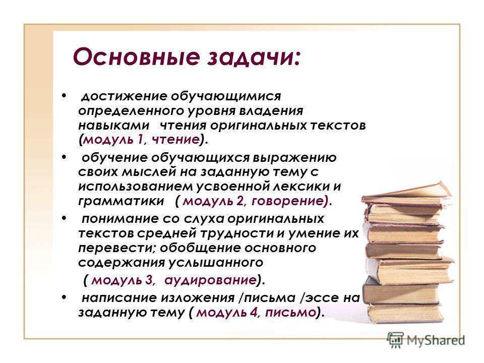 Основные задачи: достижение обучающимися определенного уровня владения навыками чтения оригинальных текстов (модуль 1, чтение). обучение обучающихся выражению своих мыслей на заданную тему с использованием усвоенной лексики и грамматики ( модуль 2, г