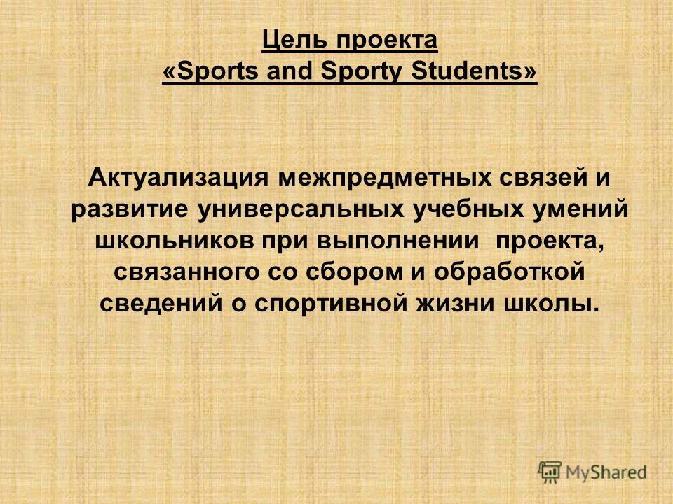 Цель проекта «Sports and Sporty Students» Актуализация межпредметных связей и развитие универсальных учебных умений школьников при выполнении проекта, связанного со сбором и обработкой сведений о спортивной жизни школы.