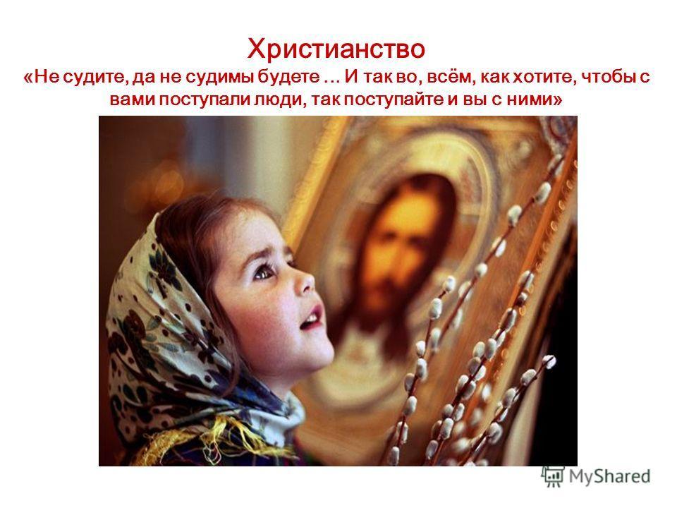 Христианство «Не судите, да не судимы будете... И так во, всём, как хотите, чтобы с вами поступали люди, так поступайте и вы с ними»