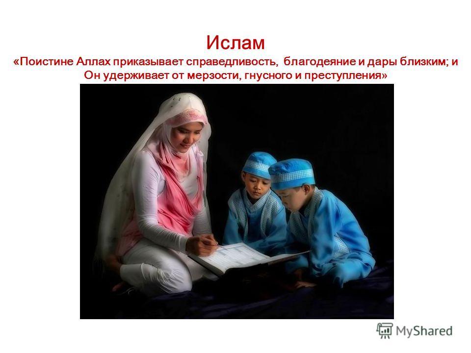 Ислам «Поистине Аллах приказывает справедливость, благодеяние и дары близким; и Он удерживает от мерзости, гнусного и преступления »