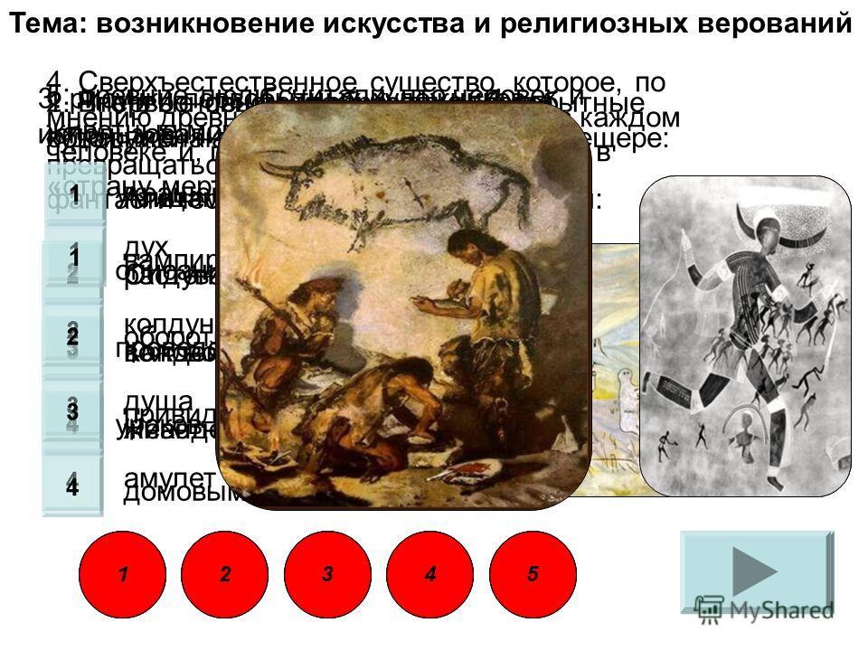 Тема: возникновение искусства и религиозных верований 1. Впервые пещерная живопись была обнаружена археологом Саутуолом в пещере: Альтамира Олдувай Каповой Неандерталь 2. Что в основном изображали первобытные художники на своих рисунках: птиц растени