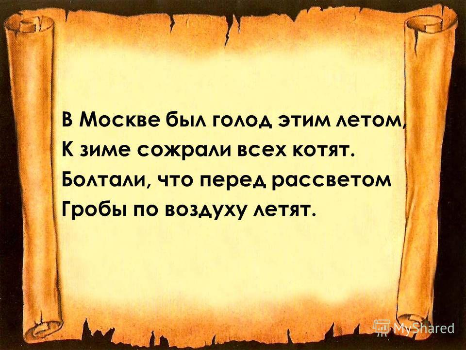 В Москве был голод этим летом, К зиме сожрали всех котят. Болтали, что перед рассветом Гробы по воздуху летят.