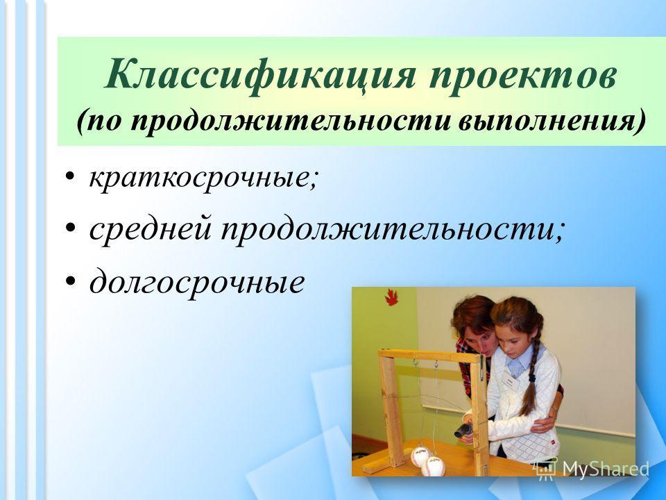 Классификация проектов (по продолжительности выполнения) краткосрочные; средней продолжительности; долгосрочные