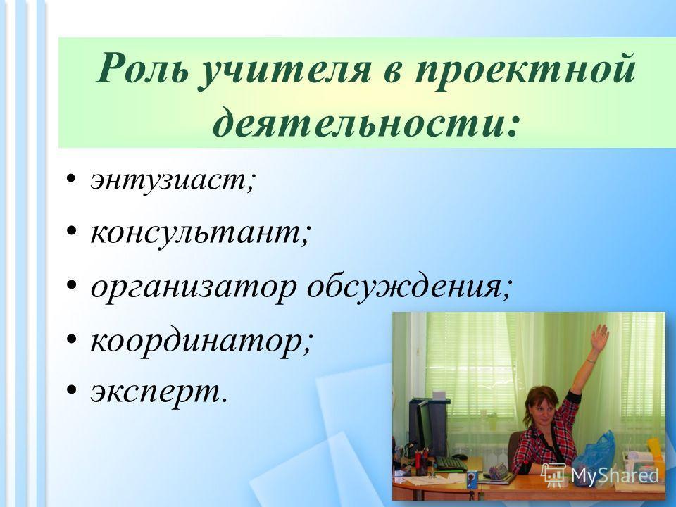 Роль учителя в проектной деятельности: энтузиаст; консультант; организатор обсуждения; координатор; эксперт.