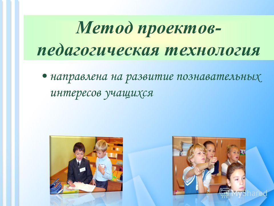 Метод проектов- педагогическая технология направлена на развитие познавательных интересов учащихся