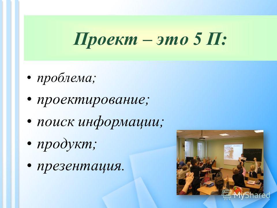 Проект – это 5 П: проблема; проектирование; поиск информации; продукт; презентация.