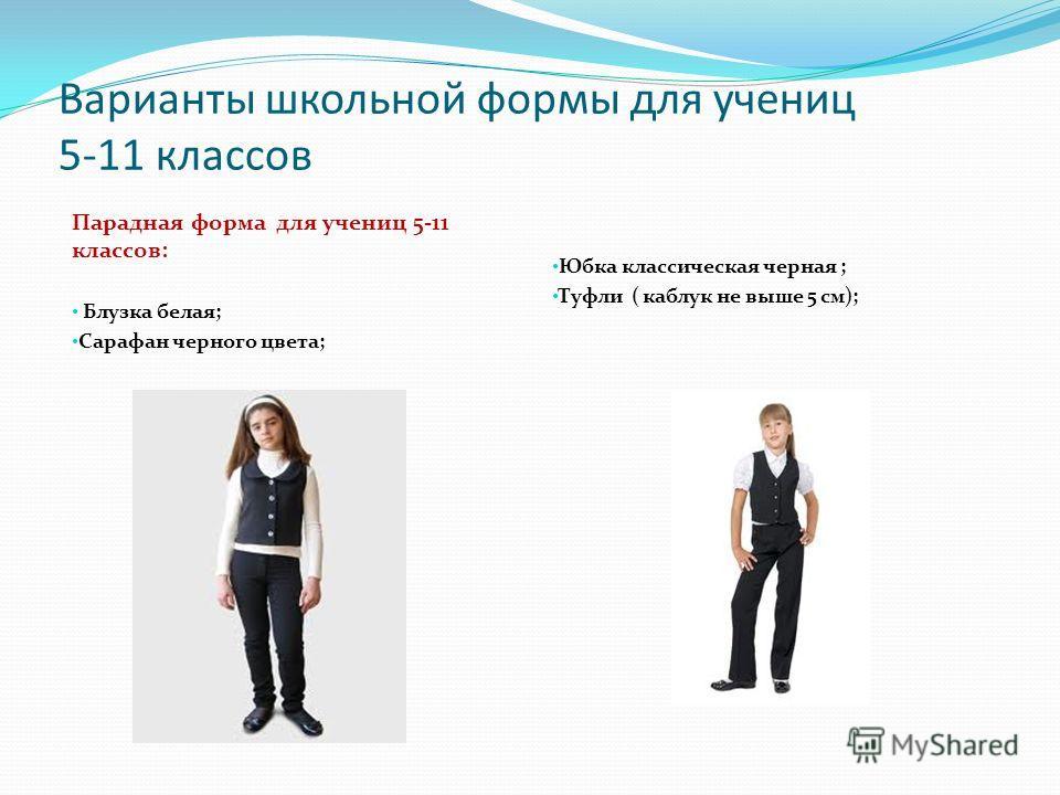 Варианты школьной формы для учениц 5-11 классов Парадная форма для учениц 5-11 классов: Блузка белая; Сарафан черного цвета; Юбка классическая черная ; Туфли ( каблук не выше 5 см);