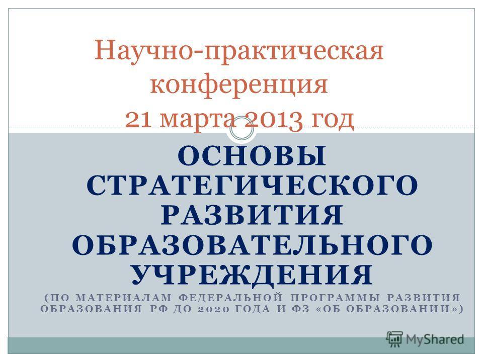 ОСНОВЫ СТРАТЕГИЧЕСКОГО РАЗВИТИЯ ОБРАЗОВАТЕЛЬНОГО УЧРЕЖДЕНИЯ (ПО МАТЕРИАЛАМ ФЕДЕРАЛЬНОЙ ПРОГРАММЫ РАЗВИТИЯ ОБРАЗОВАНИЯ РФ ДО 2020 ГОДА И ФЗ «ОБ ОБРАЗОВАНИИ») Научно-практическая конференция 21 марта 2013 год