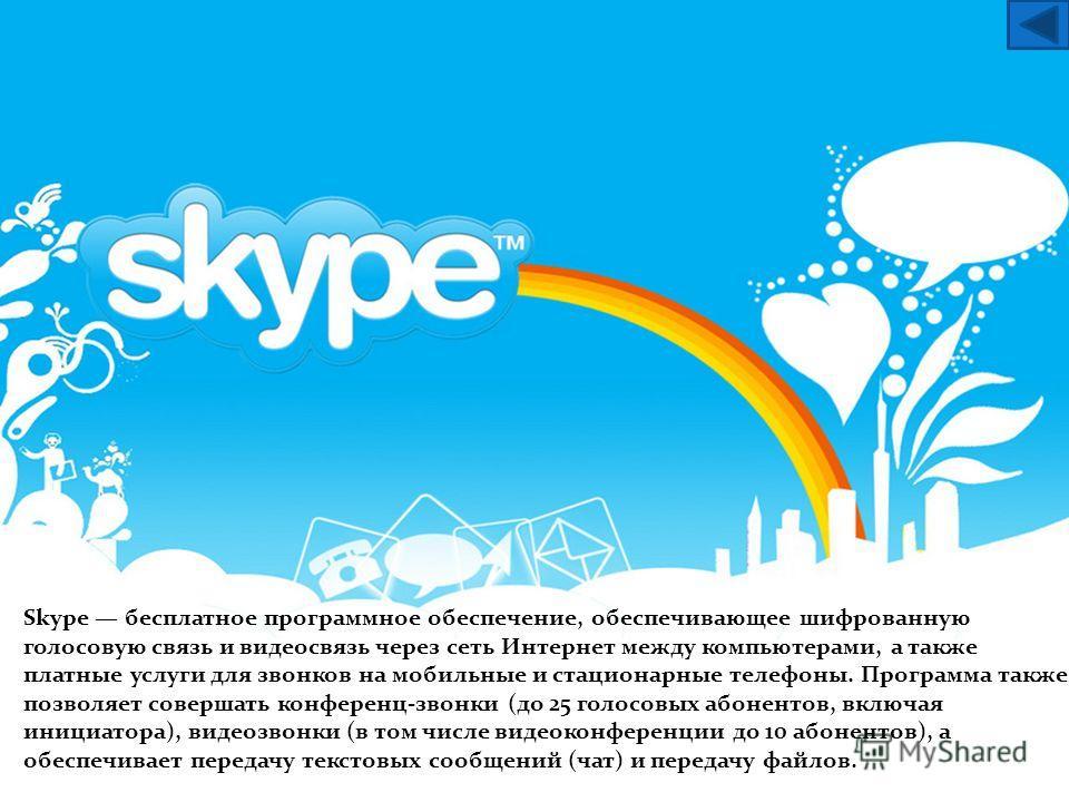 Skype бесплатное программное обеспечение, обеспечивающее шифрованную голосовую связь и видеосвязь через сеть Интернет между компьютерами, а также платные услуги для звонков на мобильные и стационарные телефоны. Программа также позволяет совершать кон