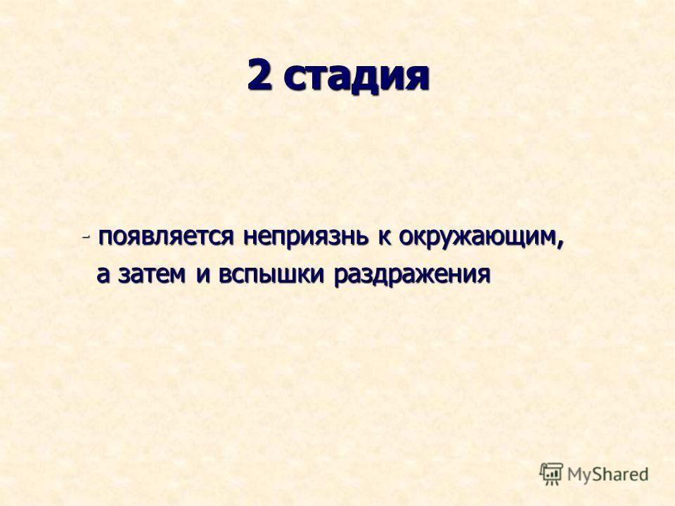 2 стадия - появляется неприязнь к окружающим, - появляется неприязнь к окружающим, а затем и вспышки раздражения а затем и вспышки раздражения