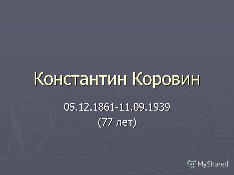 Константин Коровин 05.12.1861-11.09.1939 (77 лет)
