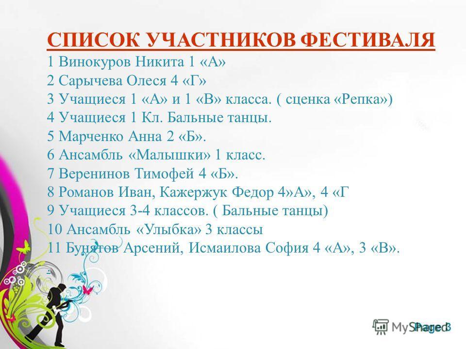 Free Powerpoint TemplatesPage 3 СПИСОК УЧАСТНИКОВ ФЕСТИВАЛЯ 1 Винокуров Никита 1 «А» 2 Сарычева Олеся 4 «Г» 3 Учащиеся 1 «А» и 1 «В» класса. ( сценка «Репка») 4 Учащиеся 1 Кл. Бальные танцы. 5 Марченко Анна 2 «Б». 6 Ансамбль «Малышки» 1 класс. 7 Вере