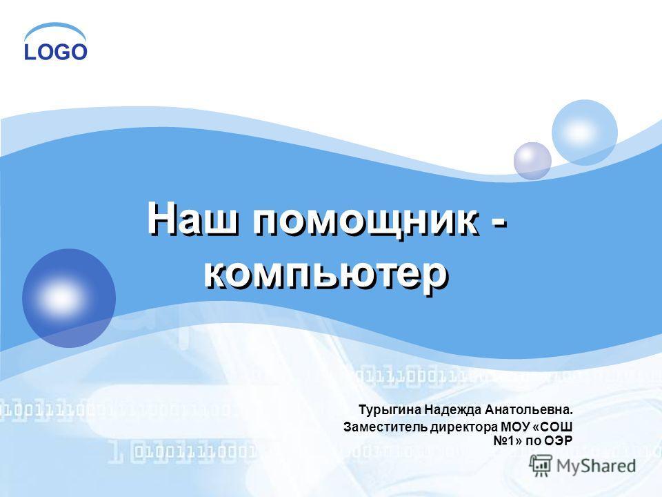 LOGO Наш помощник - компьютер Турыгина Надежда Анатольевна. Заместитель директора МОУ «СОШ 1» по ОЭР