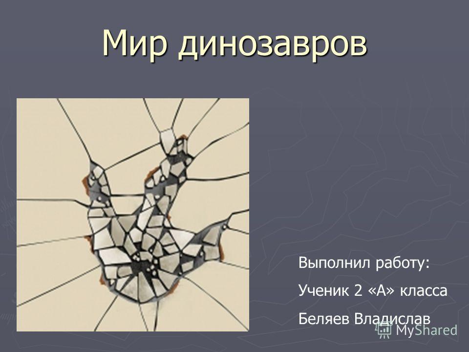 Мир динозавров Выполнил работу: Ученик 2 «А» класса Беляев Владислав