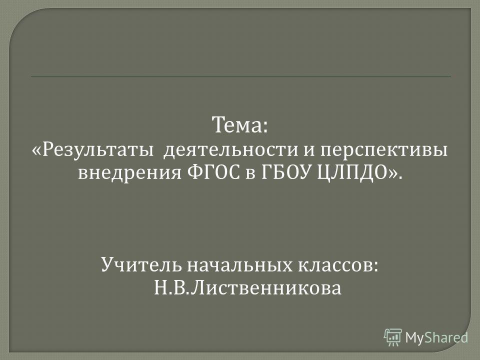 Тема : « Результаты деятельности и перспективы внедрения ФГОС в ГБОУ ЦЛПДО ». Учитель начальных классов : Н. В. Лиственникова