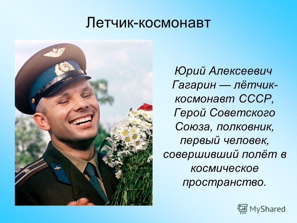 Юрий Алексеевич Гагарин лётчик- космонавт СССР, Герой Советского Союза, полковник, первый человек, совершивший полёт в космическое пространство. Летчик-космонавт