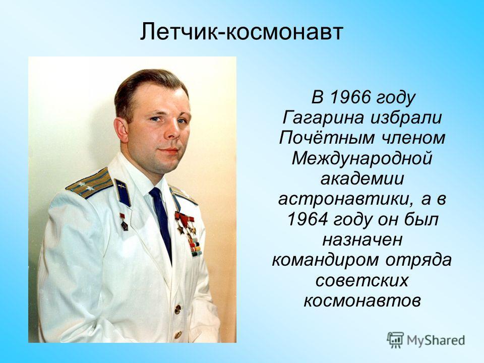 Летчик-космонавт В 1966 году Гагарина избрали Почётным членом Международной академии астронавтики, а в 1964 году он был назначен командиром отряда советских космонавтов