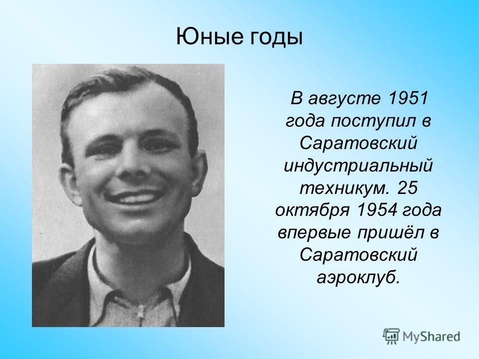 Юные годы В августе 1951 года поступил в Саратовский индустриальный техникум. 25 октября 1954 года впервые пришёл в Саратовский аэроклуб.