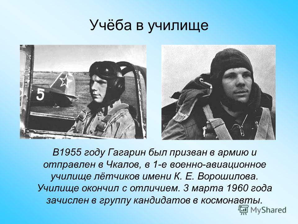 Учёба в училище В1955 году Гагарин был призван в армию и отправлен в Чкалов, в 1-е военно-авиационное училище лётчиков имени К. Е. Ворошилова. Училище окончил с отличием. 3 марта 1960 года зачислен в группу кандидатов в космонавты.