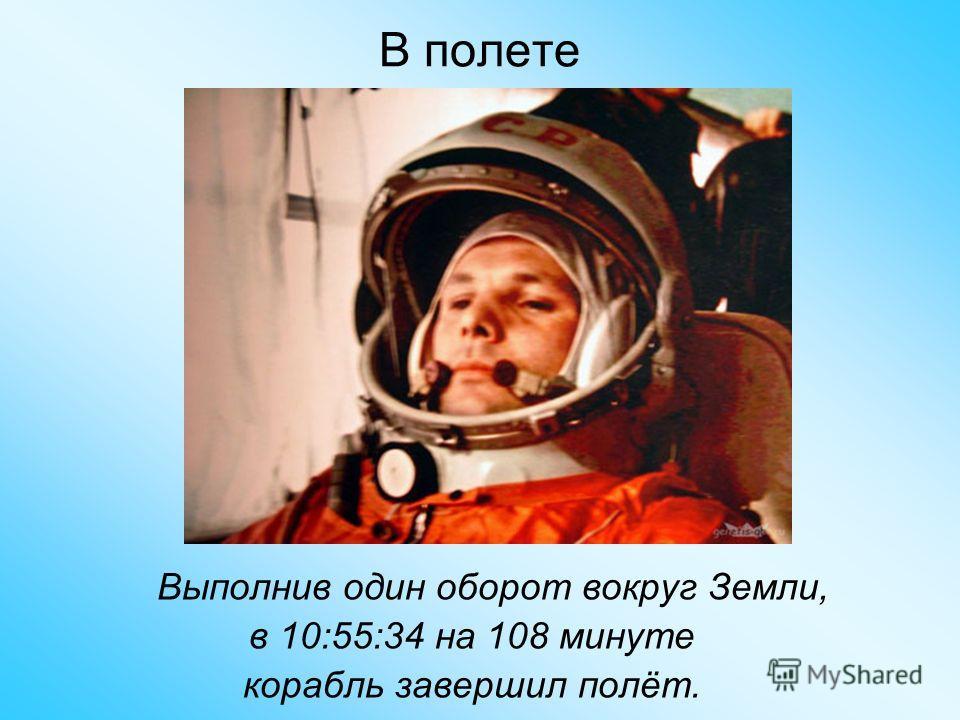 В полете Выполнив один оборот вокруг Земли, в 10:55:34 на 108 минуте корабль завершил полёт.