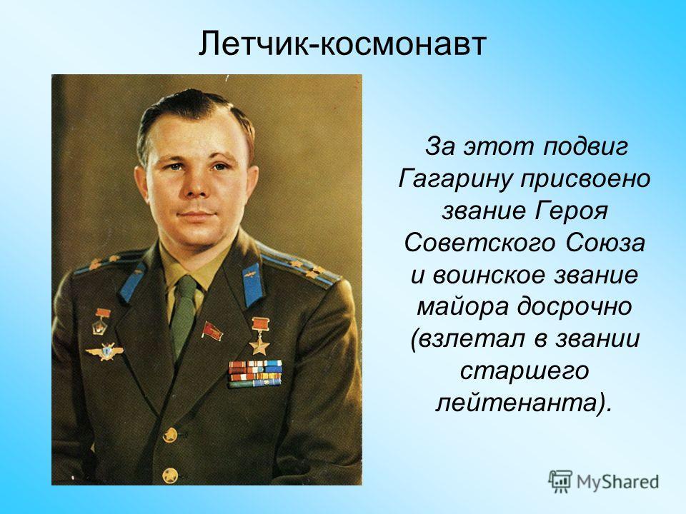 За этот подвиг Гагарину присвоено звание Героя Советского Союза и воинское звание майора досрочно (взлетал в звании старшего лейтенанта). Летчик-космонавт