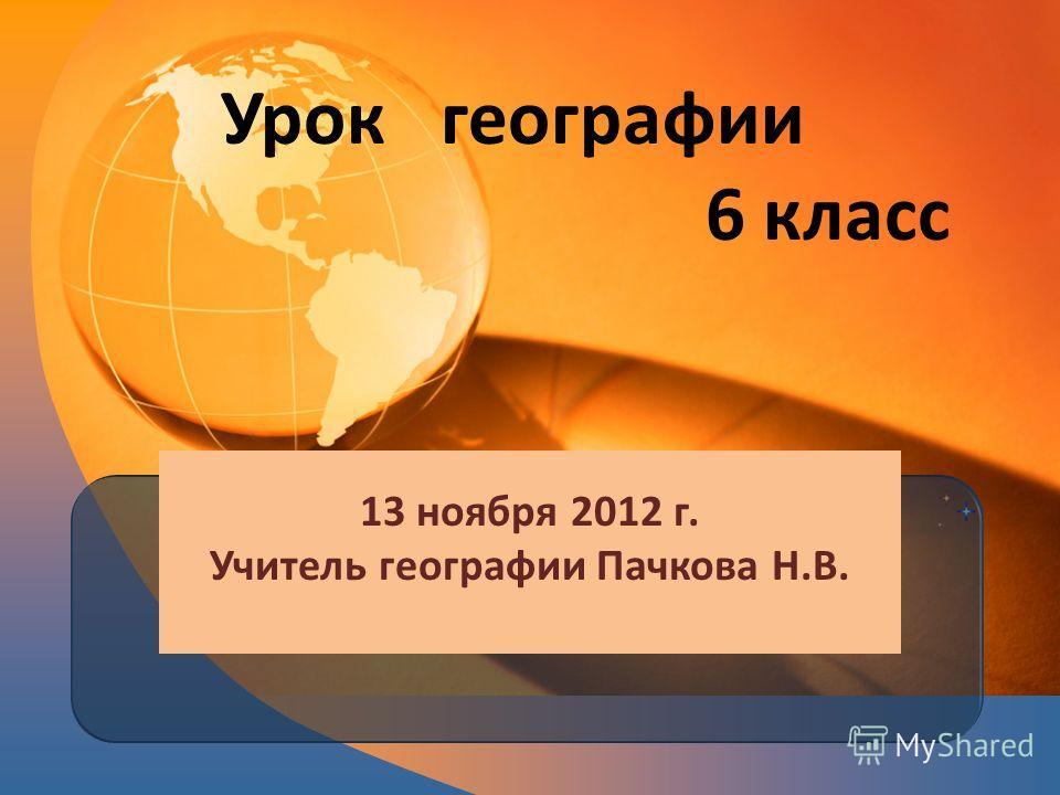Урок географии 6 класс 13 ноября 2012 г. Учитель географии Пачкова Н.В.