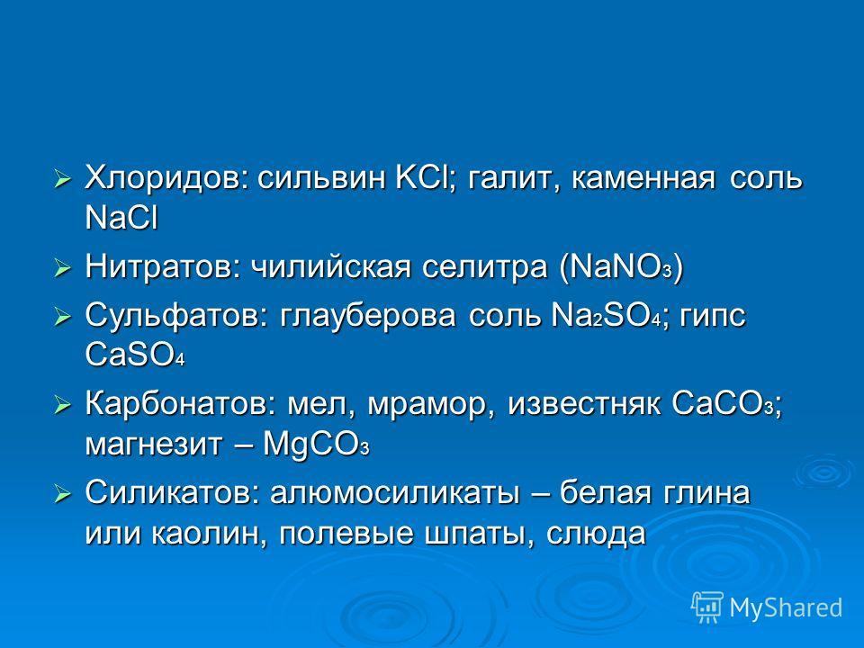 Хлоридов: сильвин KCl; галит, каменная соль NaCl Нитратов: чилийская селитра (NaNO3) Сульфатов: глауберова соль Na2SO4; гипс CaSO4 Карбонатов: мел, мрамор, известняк СаСО3; магнезит – MgCO3 Силикатов: алюмосиликаты – белая глина или каолин, полевые ш