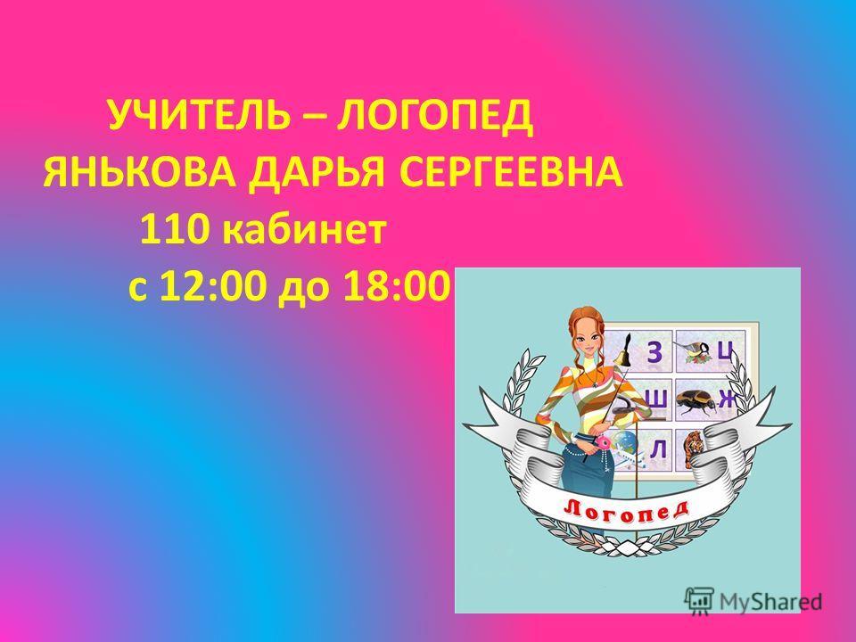 УЧИТЕЛЬ – ЛОГОПЕД ЯНЬКОВА ДАРЬЯ СЕРГЕЕВНА 110 кабинет с 12:00 до 18:00