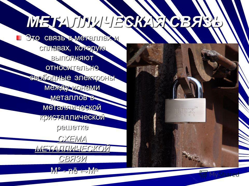 МЕТАЛЛИЧЕСКАЯ СВЯЗЬ Это связь в металлах и сплавах, которую выполняют относительно свободные электроны между ионами металлов в металлической кристаллической решетке СХЕМА МЕТАЛЛИЧЕСКОЙ СВЯЗИ М° - nē M