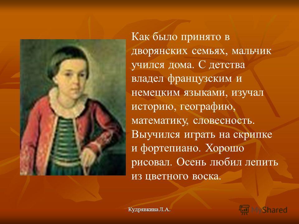 Кудрявкина Л.А. Как было принято в дворянских семьях, мальчик учился дома. С детства владел французским и немецким языками, изучал историю, географию, математику, словесность. Выучился играть на скрипке и фортепиано. Хорошо рисовал. Осень любил лепит