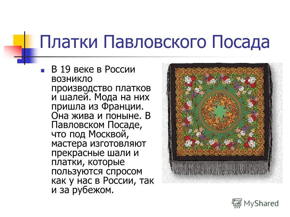 Платки Павловского Посада В 19 веке в России возникло производство платков и шалей. Мода на них пришла из Франции. Она жива и поныне. В Павловском Посаде, что под Москвой, мастера изготовляют прекрасные шали и платки, которые пользуются спросом как у