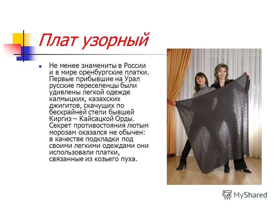 Плат узорный Не менее знамениты в России и в мире оренбургские платки. Первые прибывшие на Урал русские переселенцы были удивлены легкой одежде калмыцких, казахских джигитов, скачущих по бескрайней степи бывшей Киргиз – Кайсацкой Орды. Секрет противо