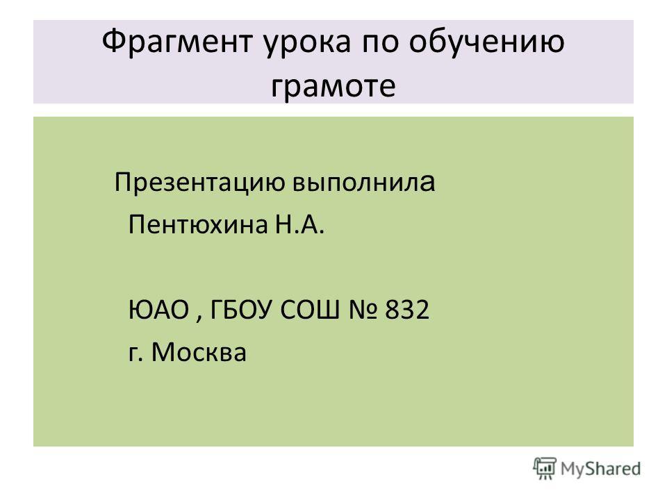 Фрагмент урока по обучению грамоте Презентацию выполнил а Пентюхина Н.А. ЮАО, ГБОУ СОШ 832 г. Москва