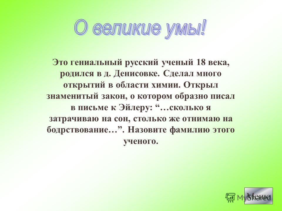 Это гениальный русский ученый 18 века, родился в д. Денисовке. Сделал много открытий в области химии. Открыл знаменитый закон, о котором образно писал в письме к Эйлеру: …сколько я затрачиваю на сон, столько же отнимаю на бодрствование…. Назовите фам