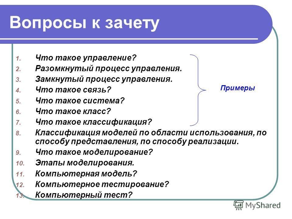 Вопросы к зачету 1. Что такое управление? 2. Разомкнутый процесс управления. 3. Замкнутый процесс управления. 4. Что такое связь? 5. Что такое система? 6. Что такое класс? 7. Что такое классификация? 8. Классификация моделей по области использования,