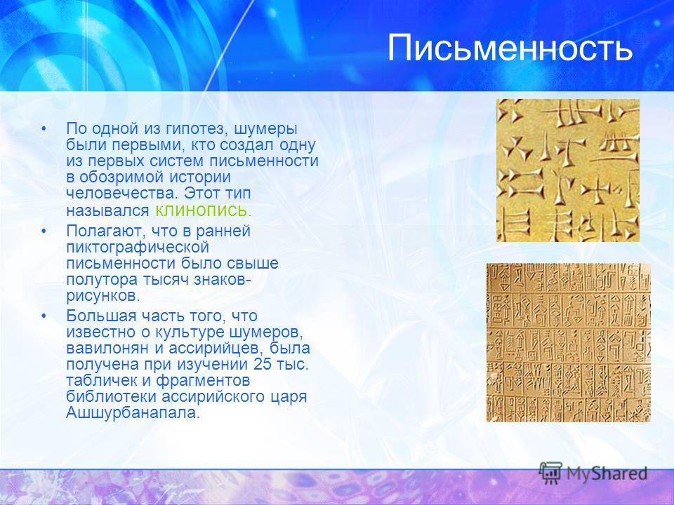 Письменность По одной из гипотез, шумеры были первыми, кто создал одну из первых систем письменности в обозримой истории человечества. Этот тип назывался клинопись. Полагают, что в ранней пиктографической письменности было свыше полутора тысяч знаков