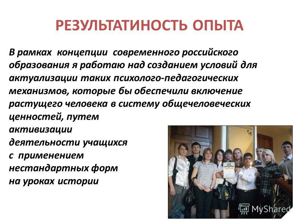 РЕЗУЛЬТАТИНОСТЬ ОПЫТА В рамках концепции современного российского образования я работаю над созданием условий для актуализации таких психолого-педагогических механизмов, которые бы обеспечили включение растущего человека в систему общечеловеческих це