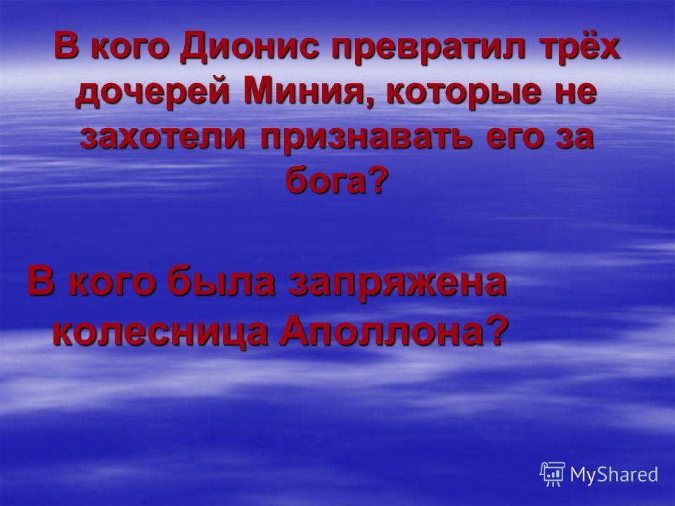 В кого Дионис превратил трёх дочерей Миния, которые не захотели признавать его за бога? В кого была запряжена колесница Аполлона?
