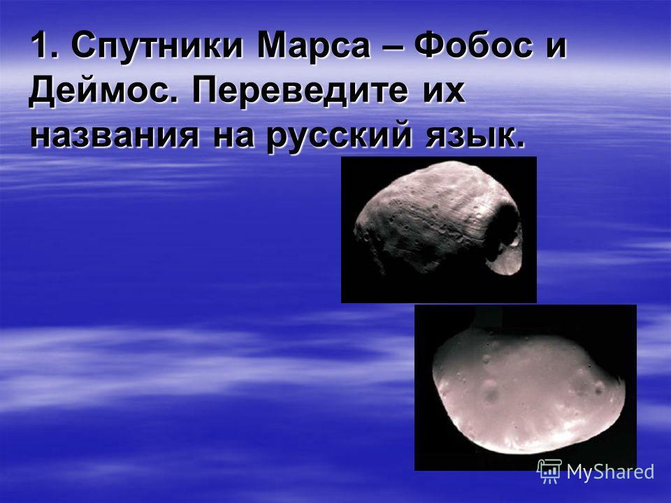 1. Спутники Марса – Фобос и Деймос. Переведите их названия на русский язык.