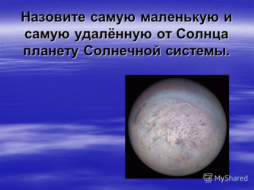 Назовите самую маленькую и самую удалённую от Солнца планету Солнечной системы.