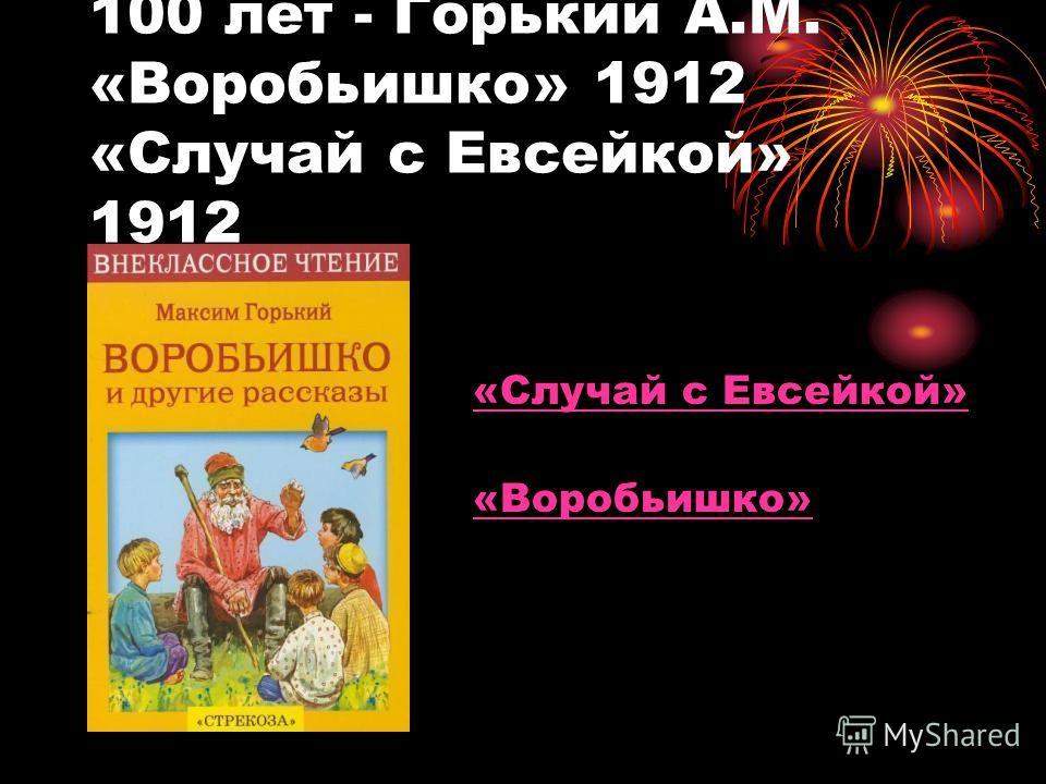100 лет - Горький А.М. «Воробьишко» 1912 «Случай с Евсейкой» 1912 «Случай с Евсейкой» «Воробьишко»