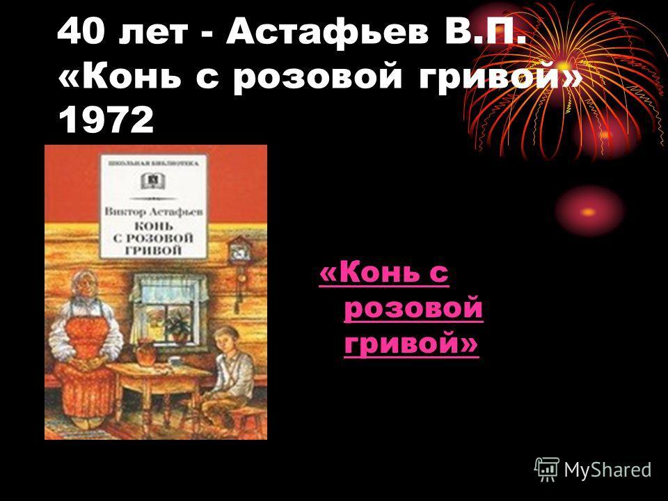 40 лет - Астафьев В.П. «Конь с розовой гривой» 1972 «Конь с розовой гривой»