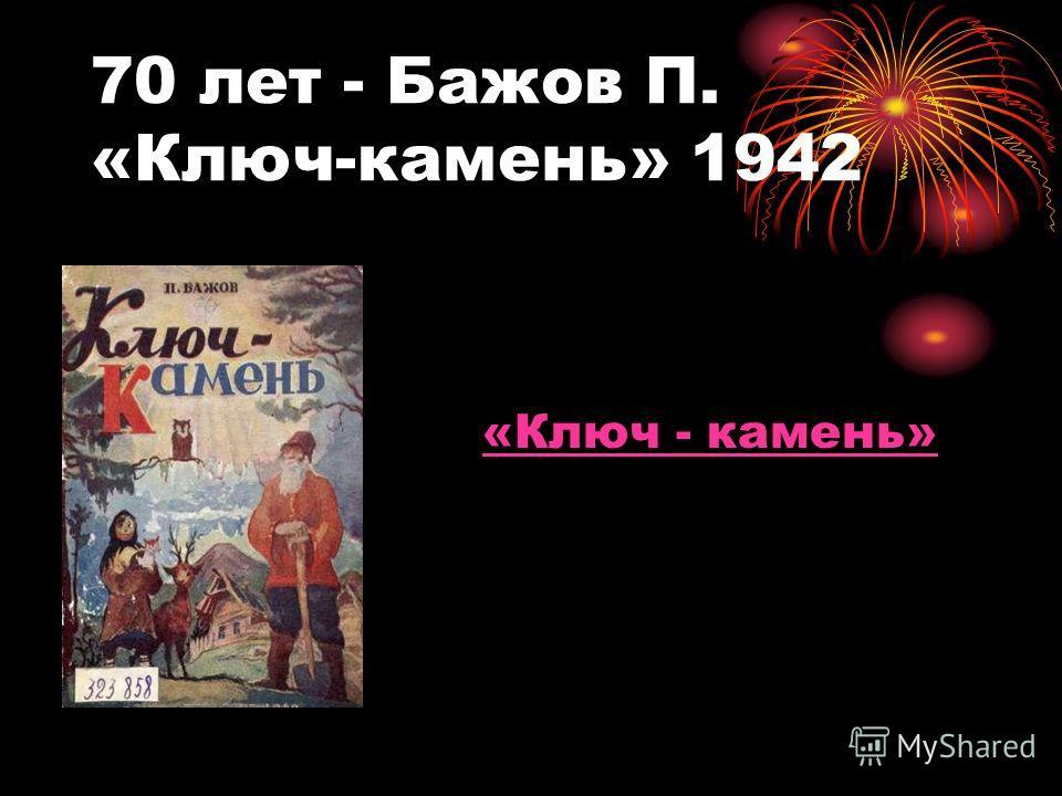70 лет - Бажов П. «Ключ-камень» 1942 «Ключ - камень»