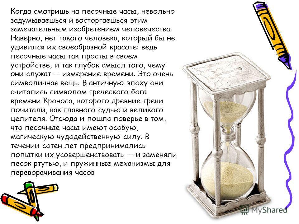 Когда смотришь на песочные часы, невольно задумываешься и восторгаешься этим замечательным изобретением человечества. Наверно, нет такого человека, который бы не удивился их своеобразной красоте: ведь песочные часы так просты в своем устройстве, и та